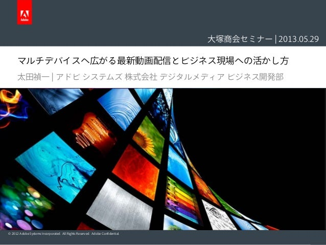 © 2012 Adobe Systems Incorporated. All Rights Reserved. Adobe Confidential.マルチデバイスへ広がる最新動画配信とビジネス現場への活かし方太田禎一 | アドビ システムズ ...