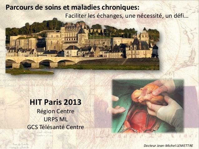 HIT Paris 2013Région CentreURPS MLGCS Télésanté CentreParcours de soins et maladies chroniques:Faciliter les échanges, une...