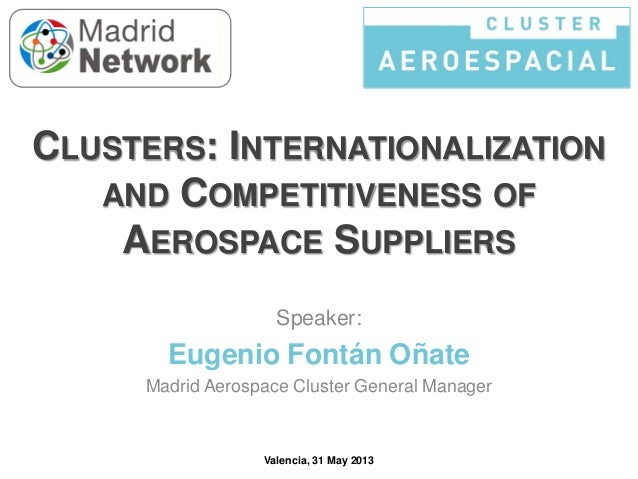 CLUSTERS: INTERNATIONALIZATION AND COMPETITIVENESS OF AEROSPACE SUPPLIERS Speaker:  Eugenio Fontán Oñate Madrid Aerospace ...