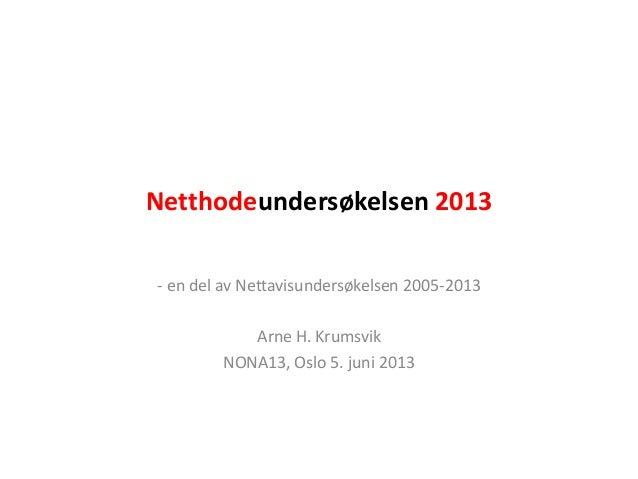 Netthodeundersøkelsen 2013- en del av Nettavisundersøkelsen 2005-2013Arne H. KrumsvikNONA13, Oslo 5. juni 2013