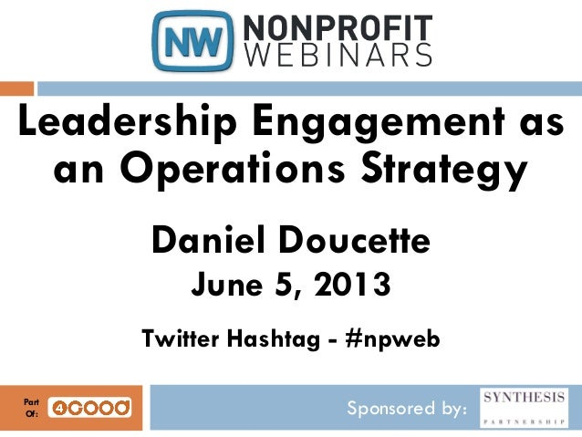 Sponsored by:Leadership Engagement asan Operations StrategyDaniel DoucetteJune 5, 2013Twitter Hashtag - #npwebPartOf: