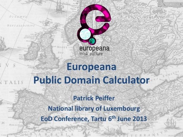 EuropeanaPublic Domain CalculatorPatrick PeifferNational library of LuxembourgEoD Conference, Tartu 6th June 2013