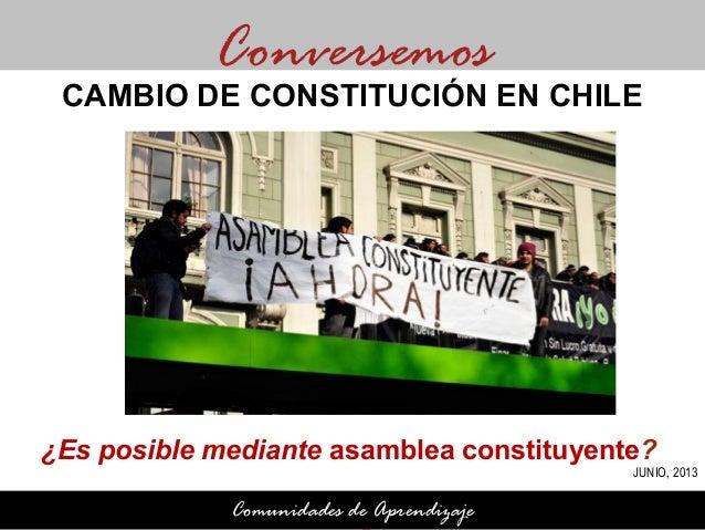 ¿Es posible mediante asamblea constituyente?¿ConversemosComunidades de AprendizajeCAMBIO DE CONSTITUCIÓN EN CHILEJUNIO, 2013