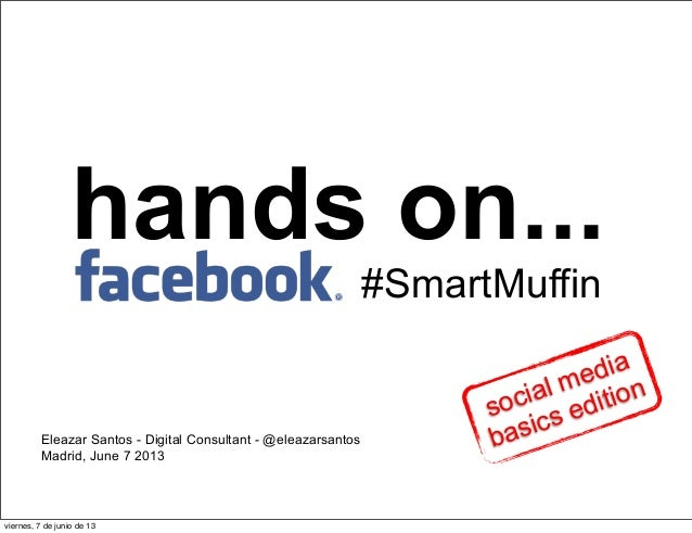 hands on...Eleazar Santos - Digital Consultant - @eleazarsantosMadrid, June 7 2013#SmartMuffinsocial mediabasics editionvi...