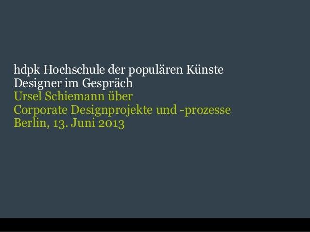 hdpk Hochschule der populären KünsteDesigner im GesprächUrsel Schiemann überCorporate Designprojekte und -prozesseBerlin, ...