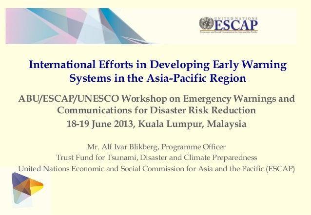 International Efforts in Developing Early WarningSystems in the Asia-Pacific RegionABU/ESCAP/UNESCO Workshop on Emergency ...