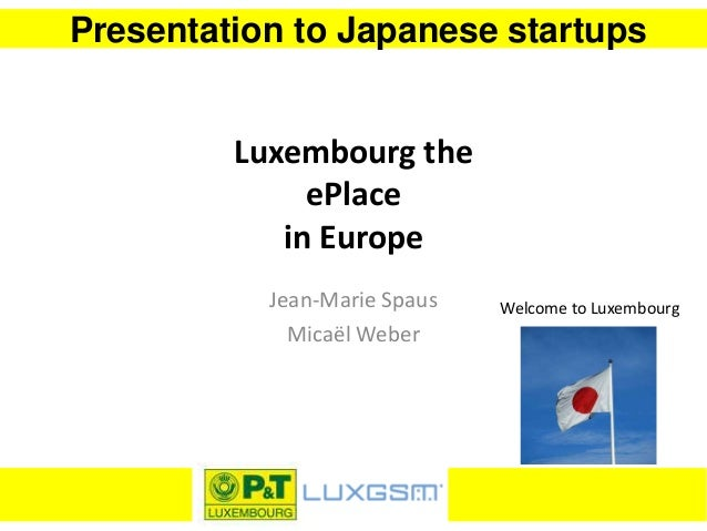 Presentation to Japanese startups Luxembourg the ePlace in Europe Jean-Marie Spaus Micaël Weber Welcome to Luxembourg