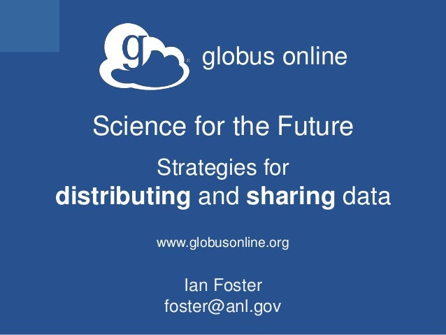 globus onlineScience for the FutureStrategies fordistributing and sharing datawww.globusonline.orgIan Fosterfoster@anl.gov