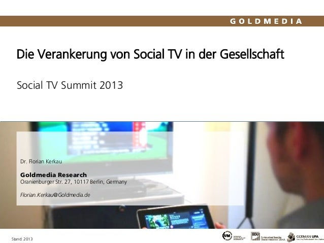 Die Verankerung von Social TV in der GesellschaftSocial TV Summit 2013Stand: 2013Dr. Florian KerkauGoldmedia ResearchOrani...