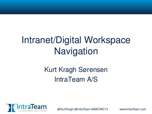 @KurtKragh @IntraTeam #IABCWC13 www.IntraTeam.comIntranet/Digital WorkspaceNavigationKurt Kragh SørensenIntraTeam A/S