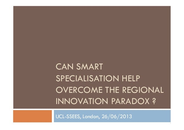 CAN SMART SPECIALISATION HELP OVERCOME THE REGIONAL INNOVATION PARADOX ? UCL-SSEES, London, 26/06/2013