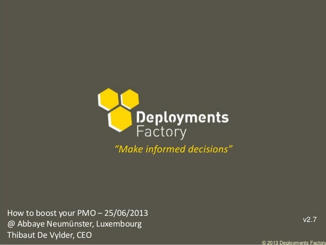 "© 2013 Deployments Factory How to boost your PMO – 25/06/2013 @ Abbaye Neumünster, Luxembourg Thibaut De Vylder, CEO ""Make..."