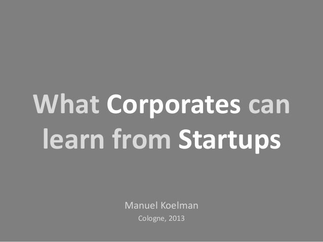 What Corporates can learn from Startups Manuel Koelman Cologne, 2013