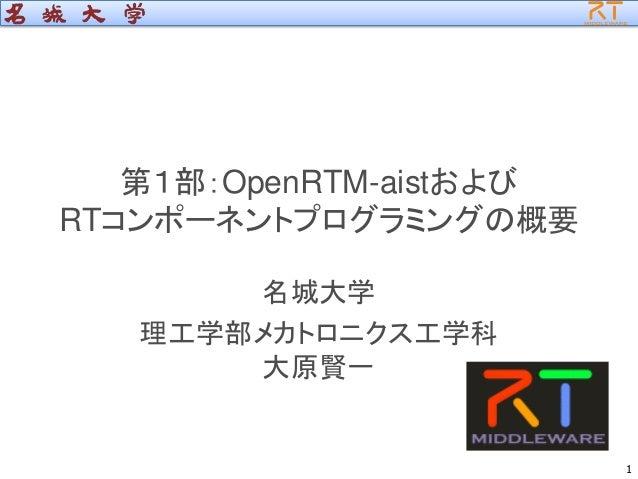 第1部:OpenRTM-aistおよび RTコンポーネントプログラミングの概要 名城大学 理工学部メカトロニクス工学科 大原賢一 1