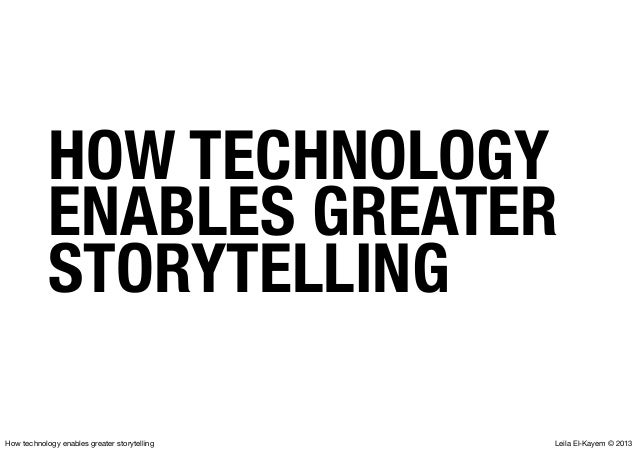 Leila El-Kayem © 2013How technology enables greater storytelling HOW TECHNOLOGY ENABLES GREATER STORYTELLING