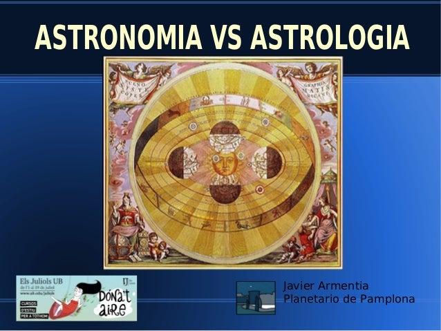 ASTRONOMIA VS ASTROLOGIA Javier Armentia Planetario de Pamplona