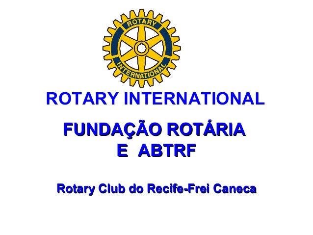 FUNDAÇÃO ROTÁRIAFUNDAÇÃO ROTÁRIA E ABTRFE ABTRF Rotary Club do Recife-Frei CanecaRotary Club do Recife-Frei Caneca ROTARY ...