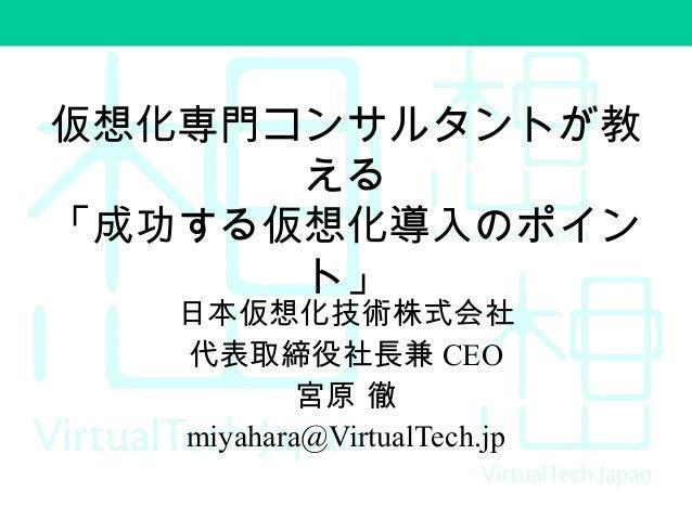 仮想化専門コンサルタントが教 える 「成功する仮想化導入のポイン ト」 日本仮想化技術株式会社 代表取締役社長兼 CEO 宮原 徹 miyahara@VirtualTech.jp