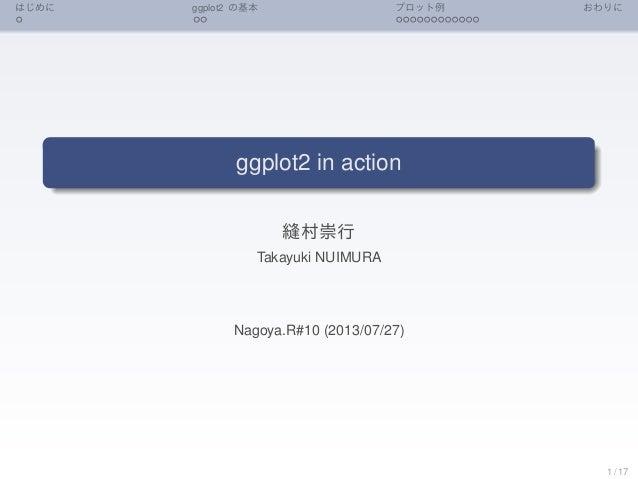 はじめに ggplot2 の基本 プロット例 おわりに ggplot2 in action 縫村崇行 Takayuki NUIMURA Nagoya.R#10 (2013/07/27) 1 / 17