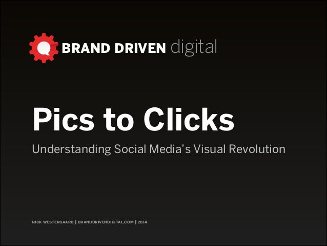 BRAND DRIVEN digital nick westergaard | branddrivendigital.com | 2014 Pics to Clicks Understanding Social Media's Visual R...