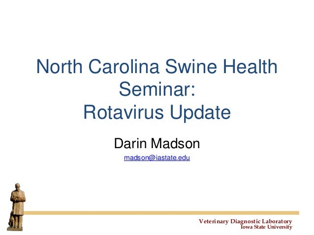 Veterinary Diagnostic Laboratory Iowa State University North Carolina Swine Health Seminar: Rotavirus Update Darin Madson ...