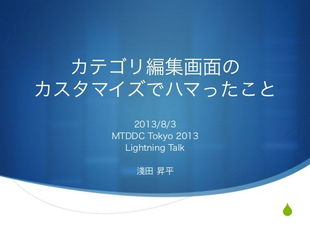 S カテゴリ編集画面の   カスタマイズでハマったこと 2013/8/3 MTDDC Tokyo 2013 Lightning Talk 淺田 昇平