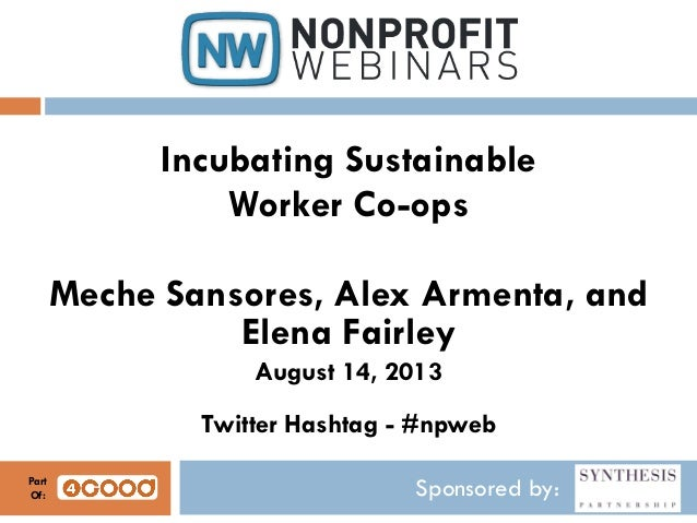 Sponsored by: Incubating Sustainable Worker Co-ops Meche Sansores, Alex Armenta, and Elena Fairley August 14, 2013 Twitter...