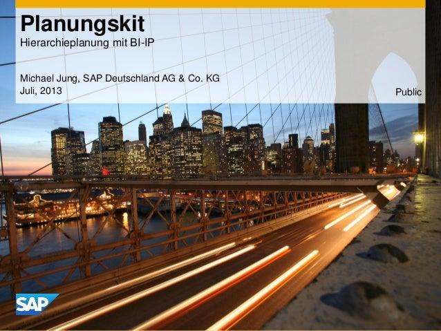 Planungskit Hierarchieplanung mit BI-IP Michael Jung, SAP Deutschland AG & Co. KG Juli, 2013 Public