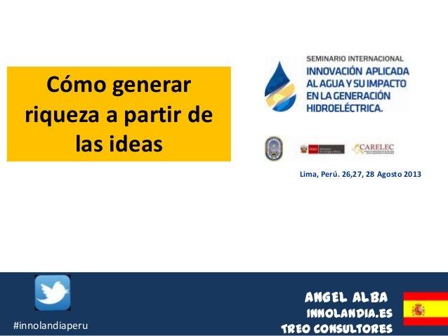 ANGEL ALBA Innolandia.es TREO Consultores Lima, Perú. 26,27, 28 Agosto 2013 Cómo generar riqueza a partir de las ideas #in...