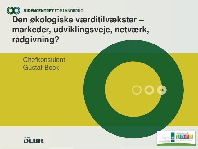 Den økologiske værditilvækster – markeder, udviklingsveje, netværk, rådgivning? Chefkonsulent Gustaf Bock