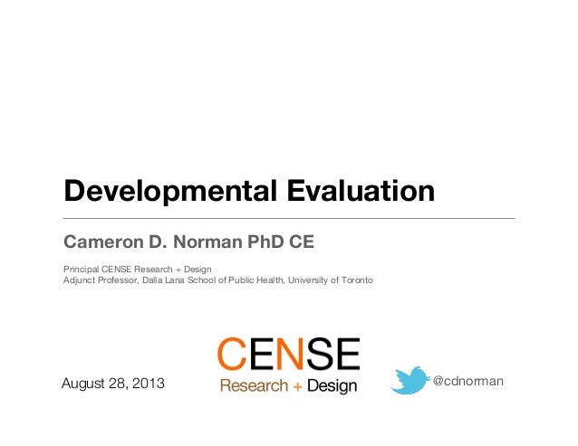 Developmental Evaluation Cameron D. Norman PhD CE Principal CENSE Research + Design Adjunct Professor, Dalla Lana School o...