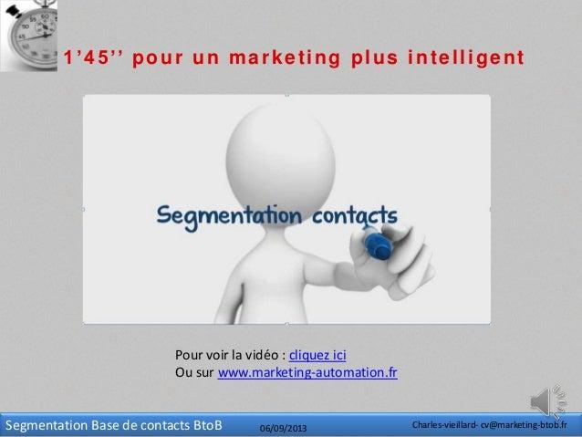 Segmentation Base de contacts BtoB 06/09/2013 Charles-vieillard- cv@marketing-btob.fr 1'45'' pour un marketing plus intell...