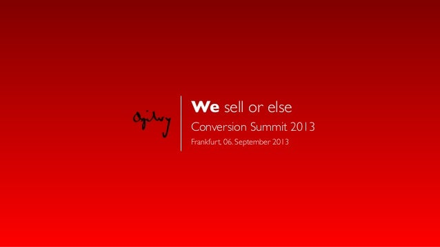 We sell or else - Conversion Summit 2013 (ConvCamp)