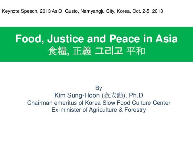 Food, Justice and Peace in Asia 食糧, 正義 그리고 平和 By Kim Sung-Hoon (金成勳), Ph.D Chairman emeritus of Korea Slow Food Culture Ce...