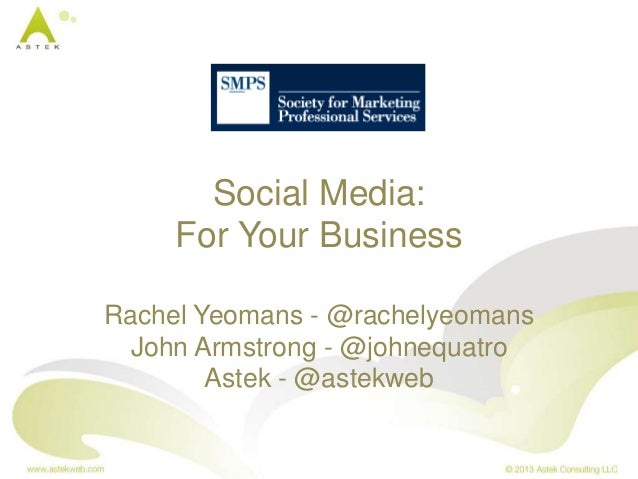Social Media: For Your Business Rachel Yeomans - @rachelyeomans John Armstrong - @johnequatro Astek - @astekweb