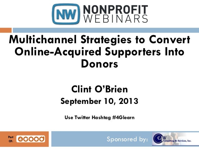 Sponsored by: Multichannel Strategies to Convert Online-Acquired Supporters Into Donors Clint O'Brien September 10, 2013 U...
