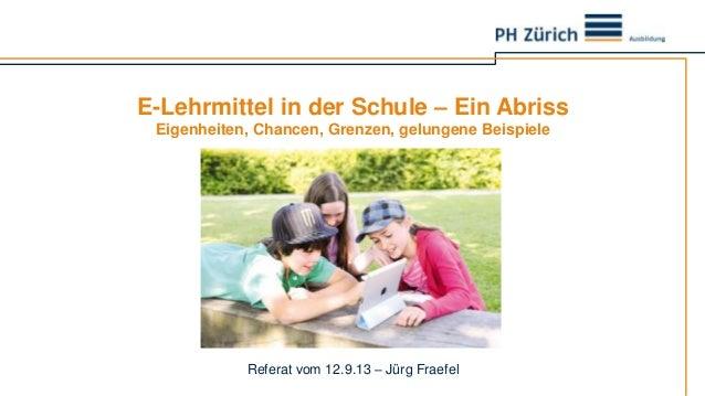 E-Lehrmittel in der Schule – Ein Abriss Eigenheiten, Chancen, Grenzen, gelungene Beispiele Referat vom 12.9.13 – Jürg Frae...