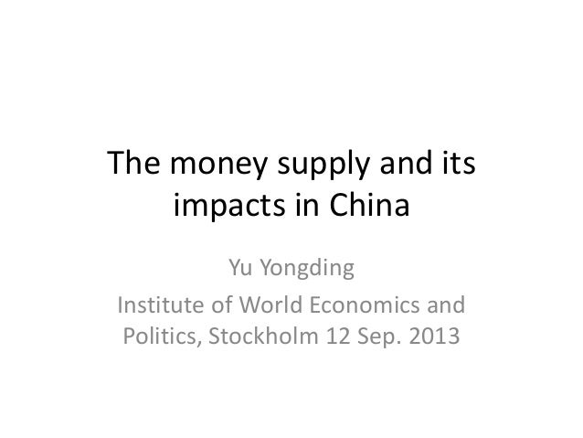 The money supply and its impacts in China Yu Yongding Institute of World Economics and Politics, Stockholm 12 Sep. 2013