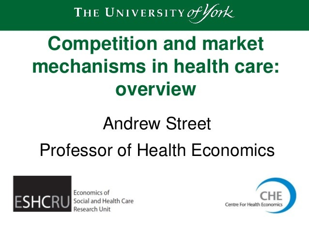 Andrew Street Professor of Health Economics Competition and market mechanisms in health care: overview