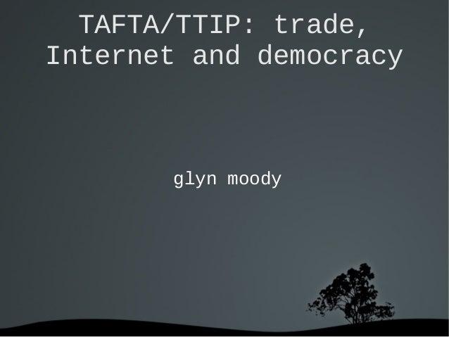 TAFTA/TTIP: trade, Internet and democracy  glyn moody