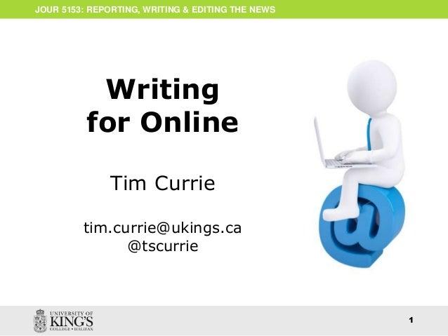 ONLINE WRITING  1  JOUR 5153: REPORTING, WRITING & EDITING THE NEWS  Writing  for Online  Tim Currie  tim.currie@ukings.ca...