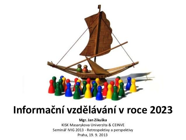 Informační vzdělávání v roce 2023 Mgr. Jan Zikuška KISK Masarykova Univerzita & CEINVE Seminář IVIG 2013 - Retrospektivy a...