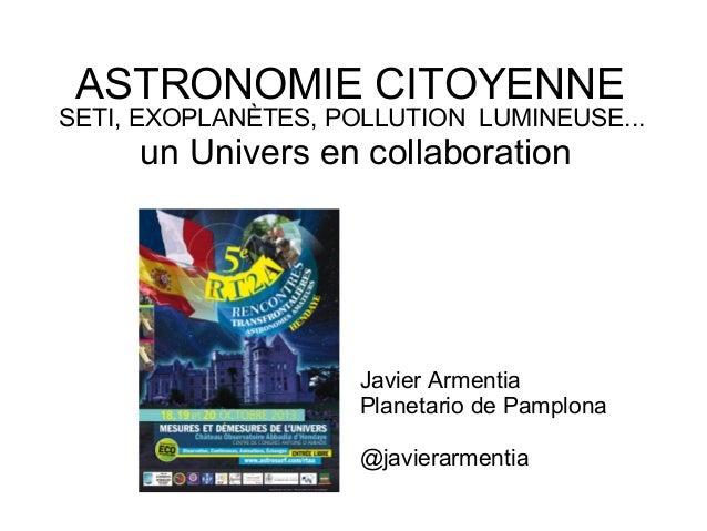 ASTRONOMIE CITOYENNE SETI, EXOPLANÈTES, POLLUTION LUMINEUSE... un Univers en collaboration Javier Armentia Planetario de P...