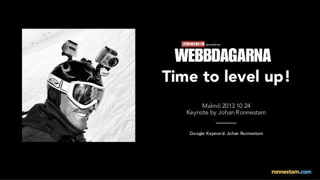 Time to level up! Malmö 2013 10 24 Keynote by Johan Ronnestam  Google Keyword: Johan Ronnestam