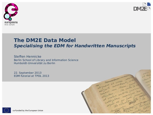 co-funded by the European Union The DM2E Data Model Specialising the EDM for Handwritten Manuscripts Steffen Hennicke Berl...