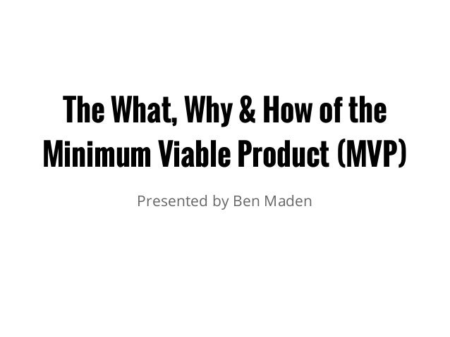 The What, Why & How of the Minimum Viable Product (MVP) Presented by Ben Maden
