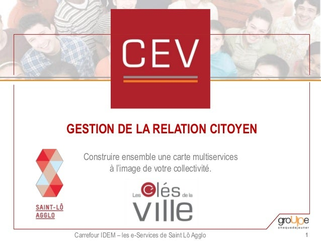 Carrefour IDEM – les e-Services de Saint Lô Agglo 1 GESTION DE LA RELATION CITOYEN Construire ensemble une carte multiserv...