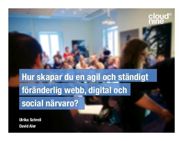 Hur skapar du en agil och ständigt föränderlig webb, digital och social närvaro? Ulrika Schreil David Aler