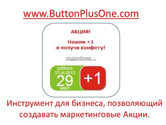 Инструмент для бизнеса, позволяющийсоздавать маркетинговые Акции.www.ButtonPlusOne.com