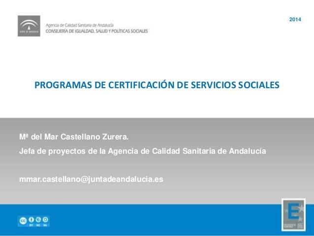 PROGRAMAS DE CERTIFICACIÓN DE SERVICIOS SOCIALES 2014 Mª del Mar Castellano Zurera. Jefa de proyectos de la Agencia de Cal...